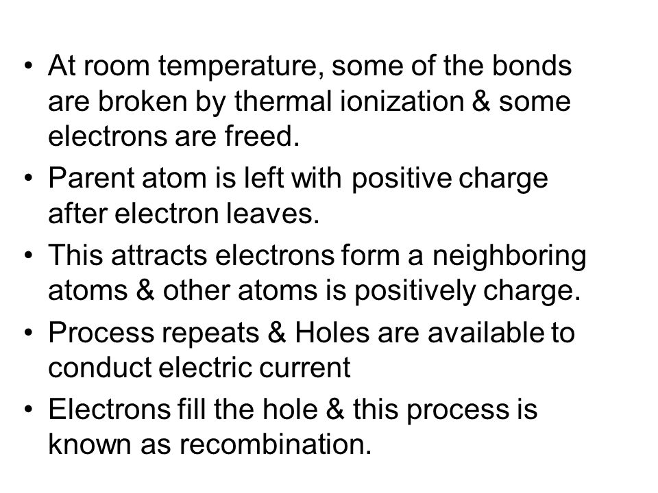 At room temperature, some of the bonds are broken by thermal ionization & some electrons are freed.
