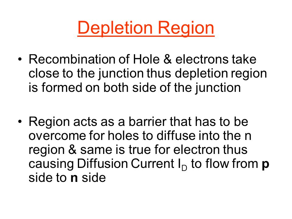 Depletion Region Recombination of Hole & electrons take close to the junction thus depletion region is formed on both side of the junction.