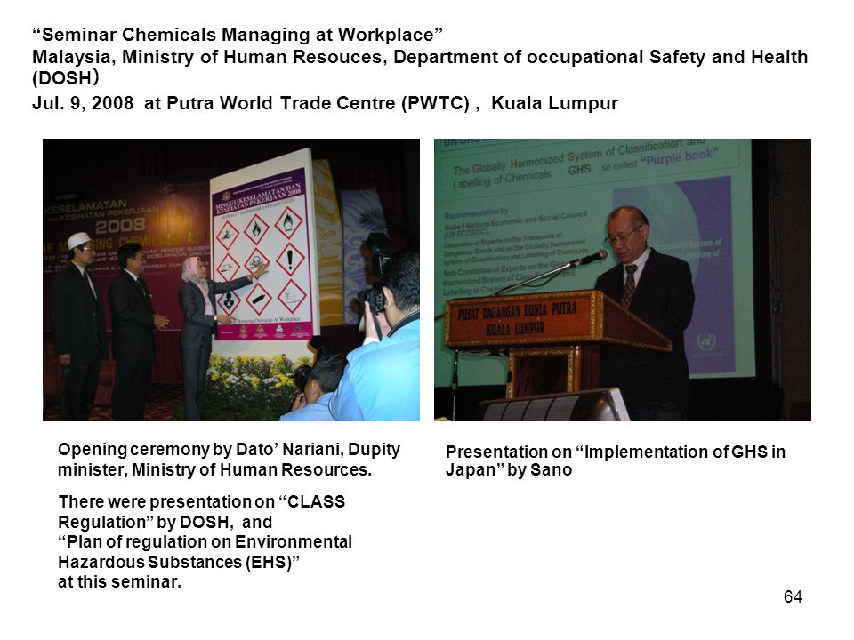 Seminar Chemicals Managing at Workplace Malaysia, Ministry of Human Resouces, Department of occupational Safety and Health (DOSH) Jul. 9, 2008 at Putra World Trade Centre (PWTC) , Kuala Lumpur