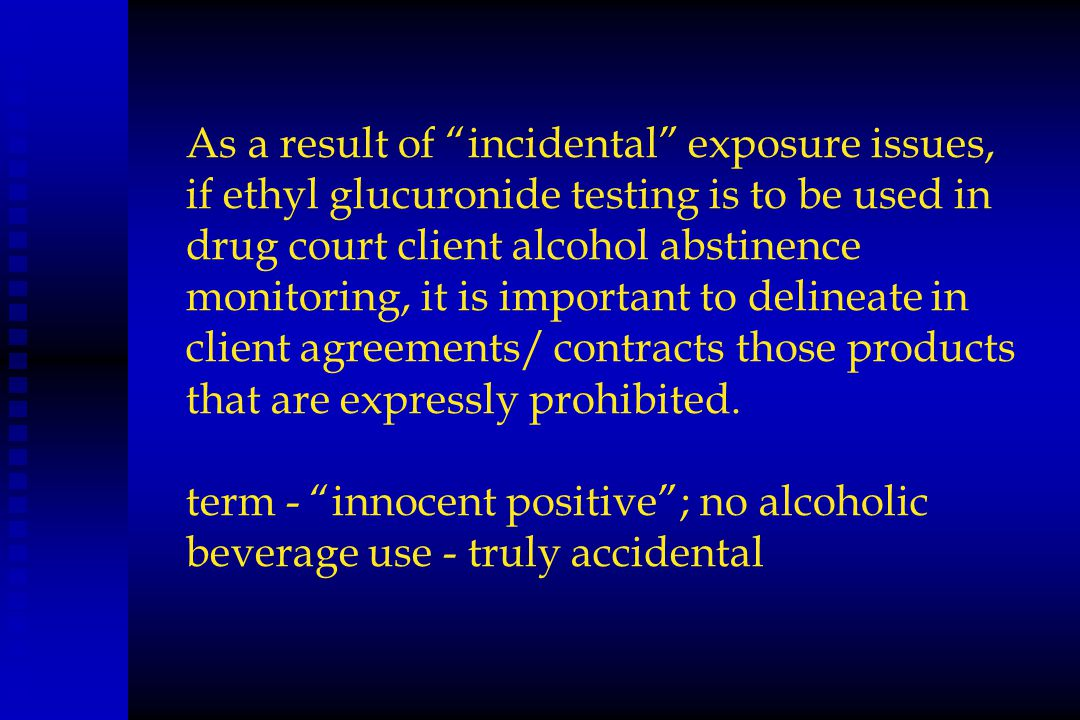 As a result of incidental exposure issues, if ethyl glucuronide testing is to be used in drug court client alcohol abstinence monitoring, it is important to delineate in client agreements/ contracts those products that are expressly prohibited.