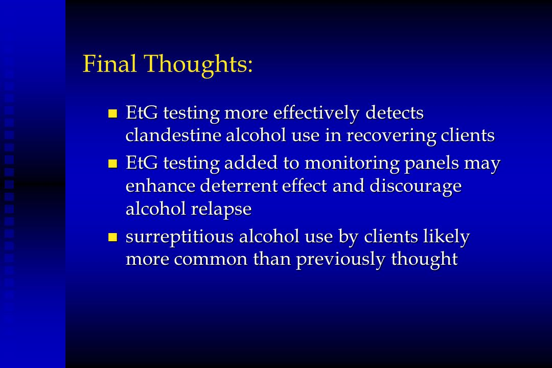 Final Thoughts: EtG testing more effectively detects clandestine alcohol use in recovering clients.