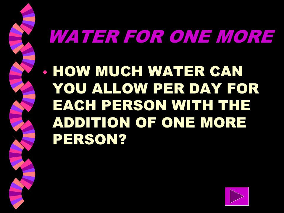 WATER FOR ONE MORE HOW MUCH WATER CAN YOU ALLOW PER DAY FOR EACH PERSON WITH THE ADDITION OF ONE MORE PERSON