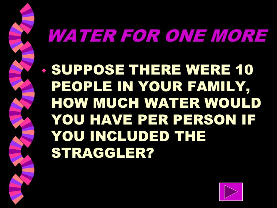 WATER FOR ONE MORE SUPPOSE THERE WERE 10 PEOPLE IN YOUR FAMILY, HOW MUCH WATER WOULD YOU HAVE PER PERSON IF YOU INCLUDED THE STRAGGLER