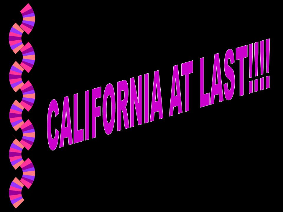 CALIFORNIA AT LAST!!!!