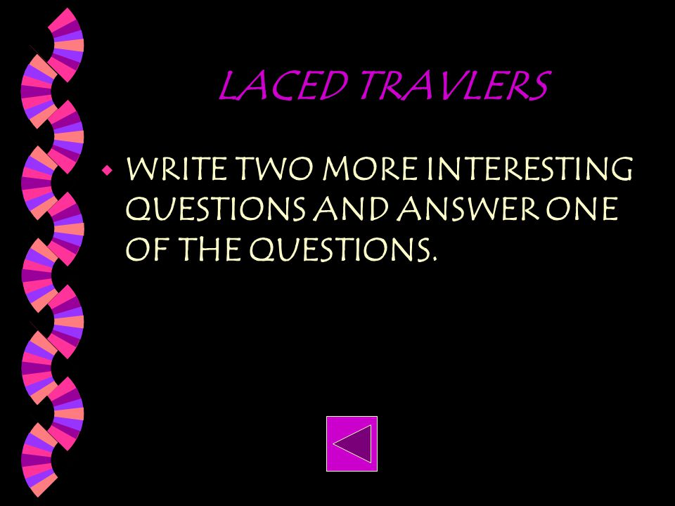 LACED TRAVLERS WRITE TWO MORE INTERESTING QUESTIONS AND ANSWER ONE OF THE QUESTIONS.