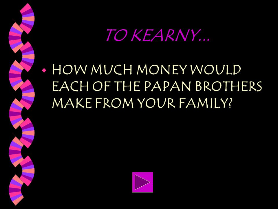 TO KEARNY... HOW MUCH MONEY WOULD EACH OF THE PAPAN BROTHERS MAKE FROM YOUR FAMILY