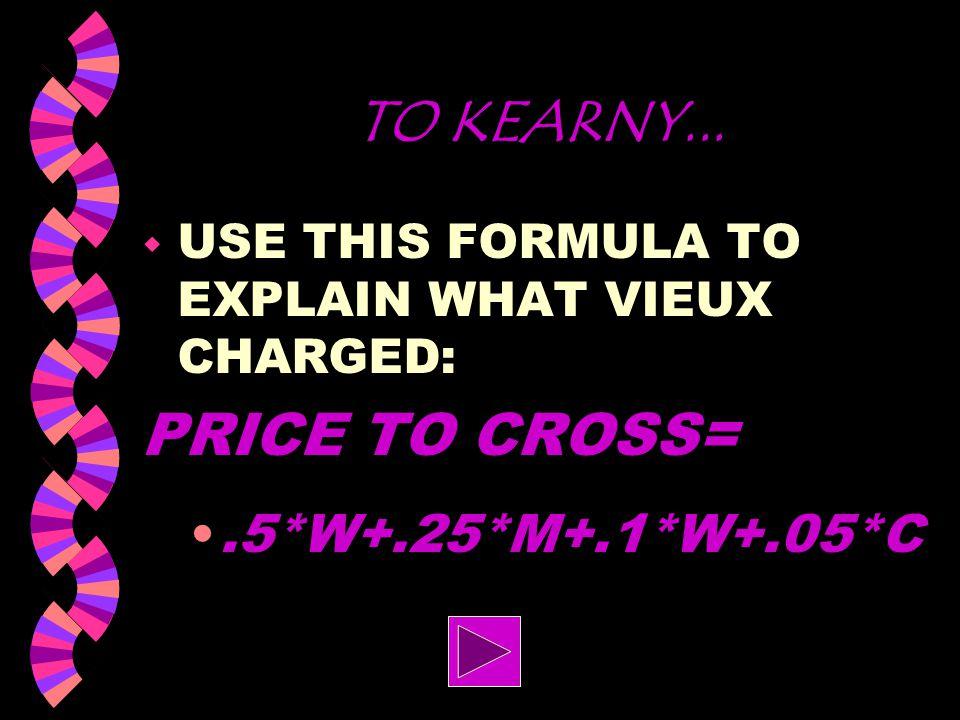 TO KEARNY... PRICE TO CROSS= .5*W+.25*M+.1*W+.05*C