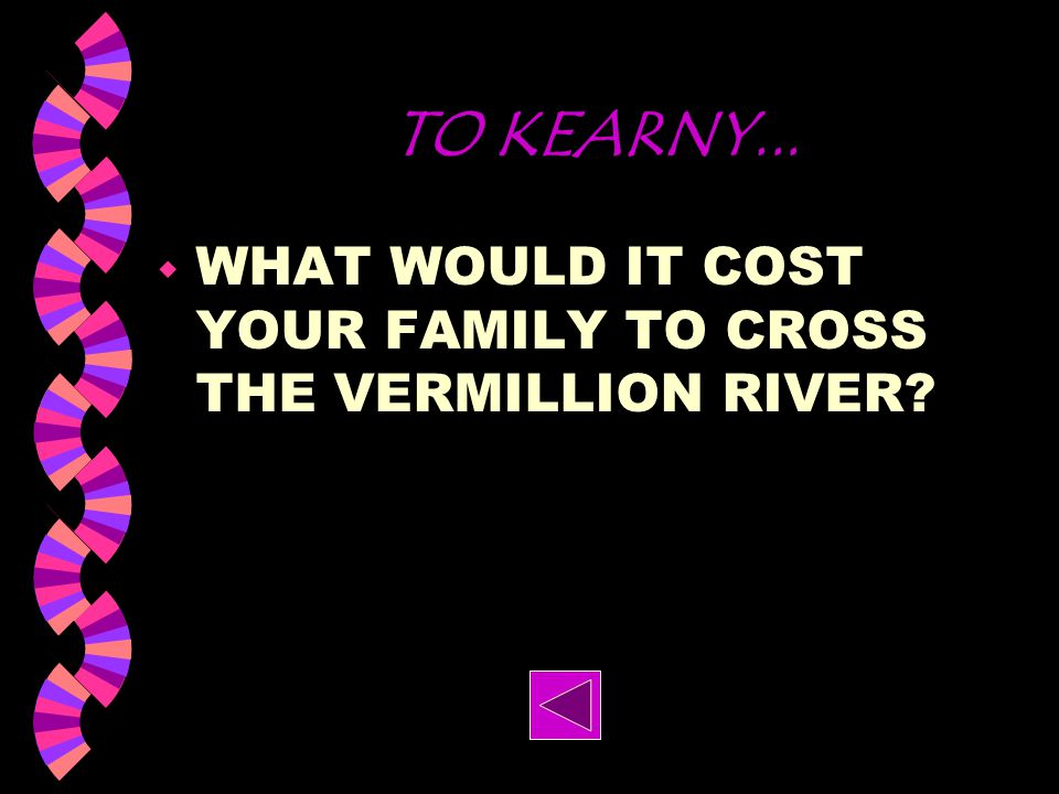 TO KEARNY... WHAT WOULD IT COST YOUR FAMILY TO CROSS THE VERMILLION RIVER