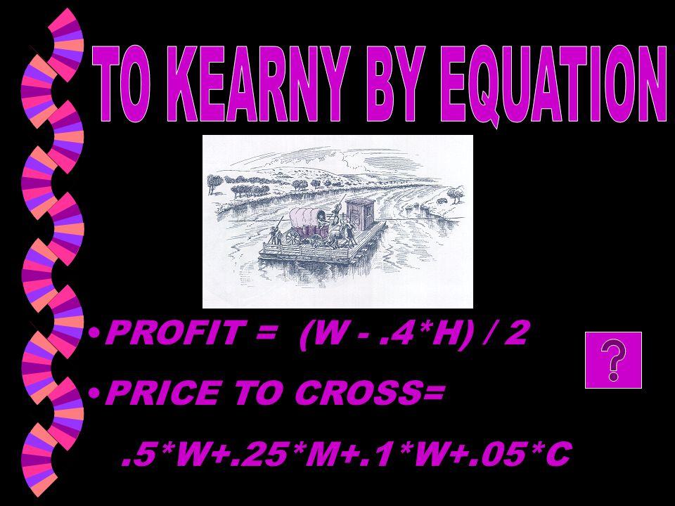 TO KEARNY BY EQUATION PROFIT = (W - .4*H) / 2 PRICE TO CROSS= .5*W+.25*M+.1*W+.05*C