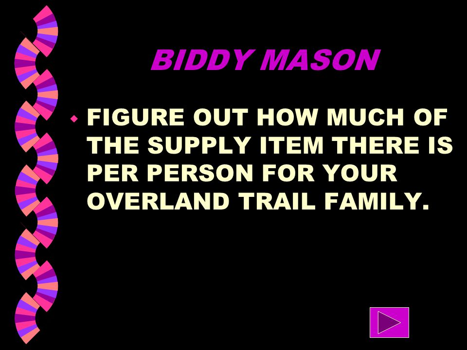 BIDDY MASON FIGURE OUT HOW MUCH OF THE SUPPLY ITEM THERE IS PER PERSON FOR YOUR OVERLAND TRAIL FAMILY.
