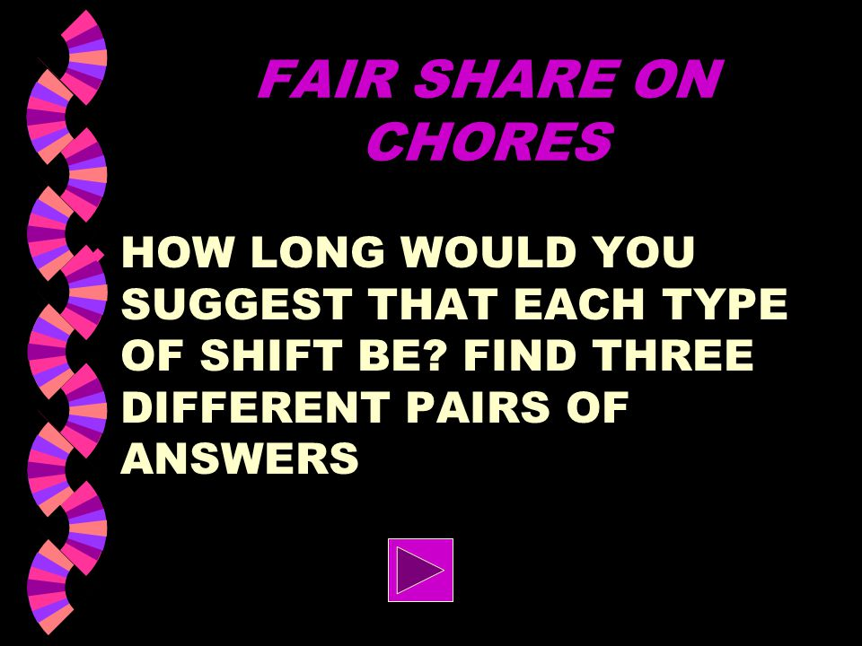 FAIR SHARE ON CHORES HOW LONG WOULD YOU SUGGEST THAT EACH TYPE OF SHIFT BE.