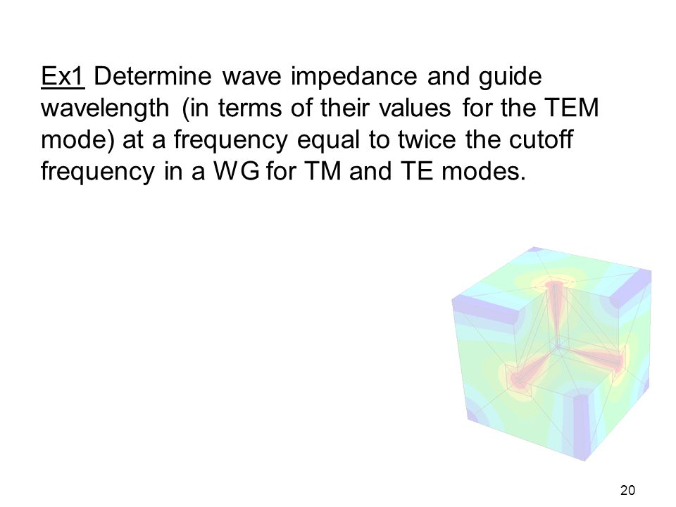 Ex1 Determine wave impedance and guide wavelength (in terms of their values for the TEM mode) at a frequency equal to twice the cutoff frequency in a WG for TM and TE modes.