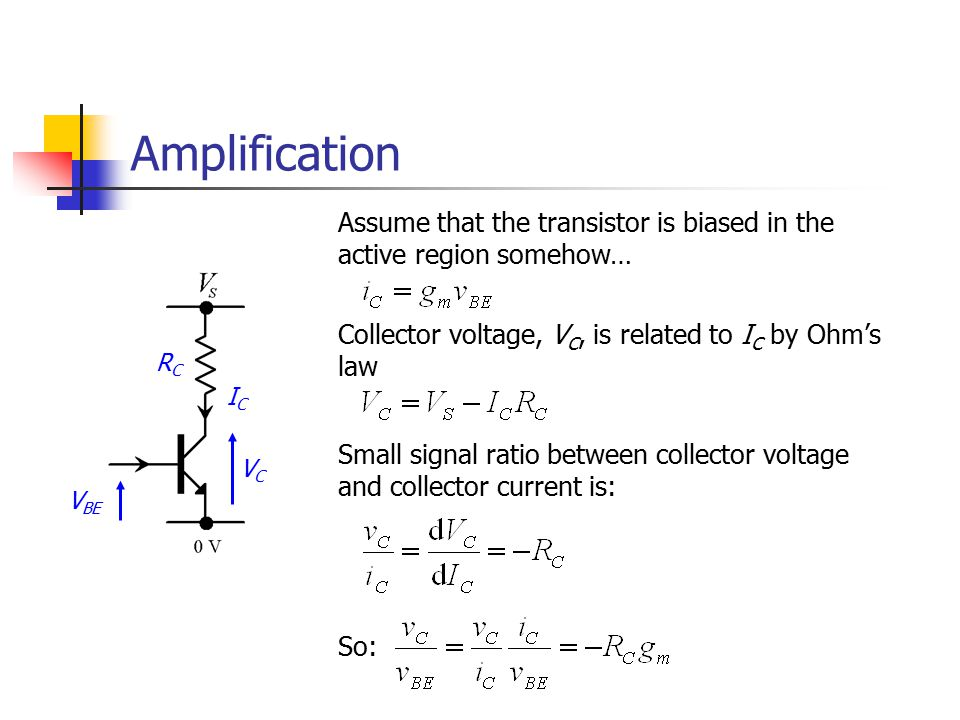 Amplification Assume that the transistor is biased in the active region somehow… Collector voltage, VC, is related to IC by Ohm's law.