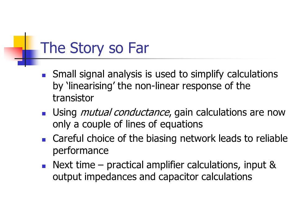 The Story so Far Small signal analysis is used to simplify calculations by 'linearising' the non-linear response of the transistor.