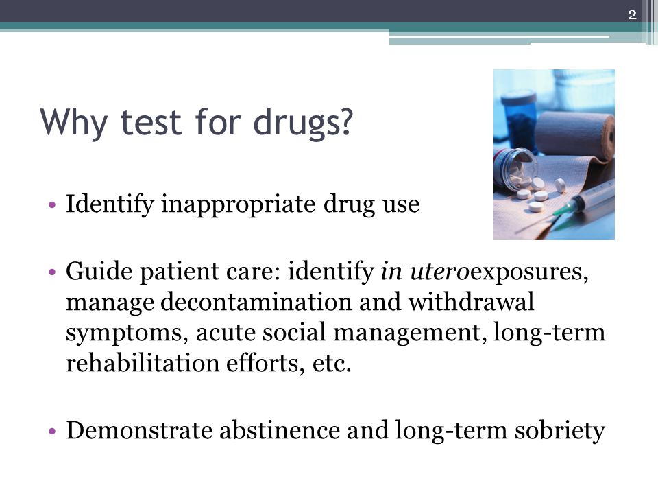 Why test for drugs Identify inappropriate drug use