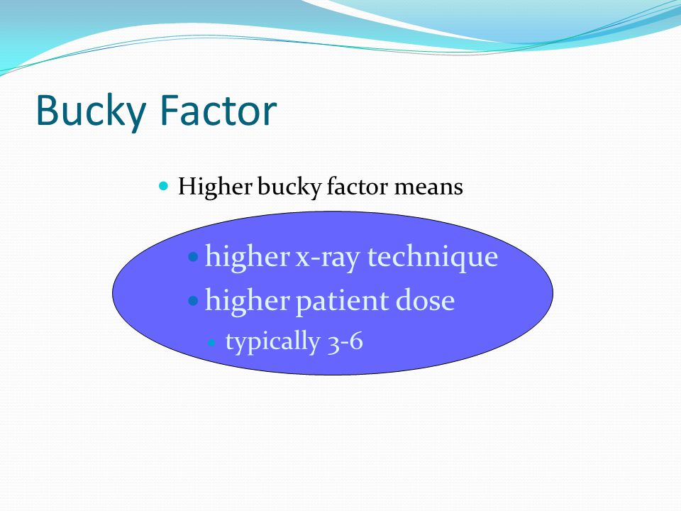 Bucky Factor higher x-ray technique higher patient dose typically 3-6