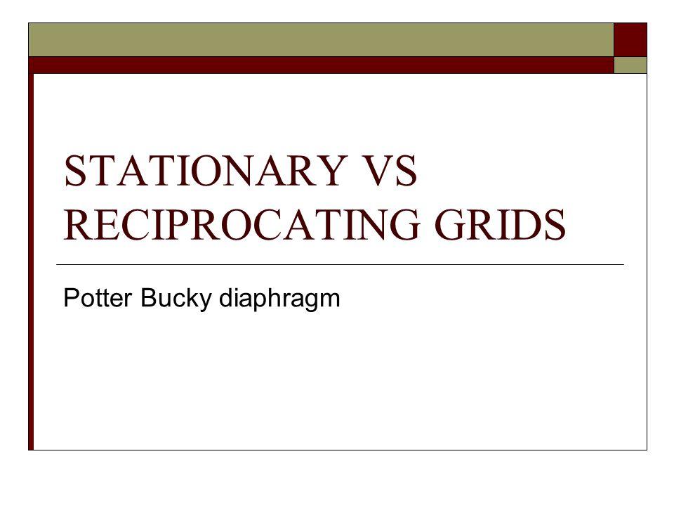STATIONARY VS RECIPROCATING GRIDS