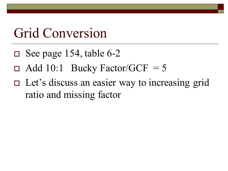 Grid Conversion See page 154, table 6-2 Add 10:1 Bucky Factor/GCF = 5