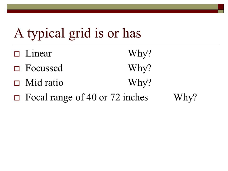 A typical grid is or has Linear Why Focussed Why Mid ratio Why
