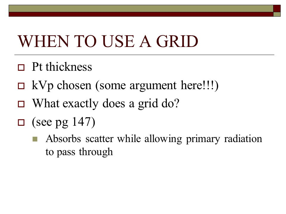 WHEN TO USE A GRID Pt thickness kVp chosen (some argument here!!!)