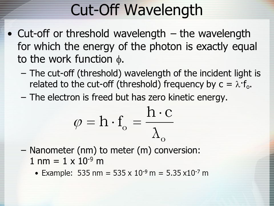 Cut-Off Wavelength Cut-off or threshold wavelength – the wavelength for which the energy of the photon is exactly equal to the work function .