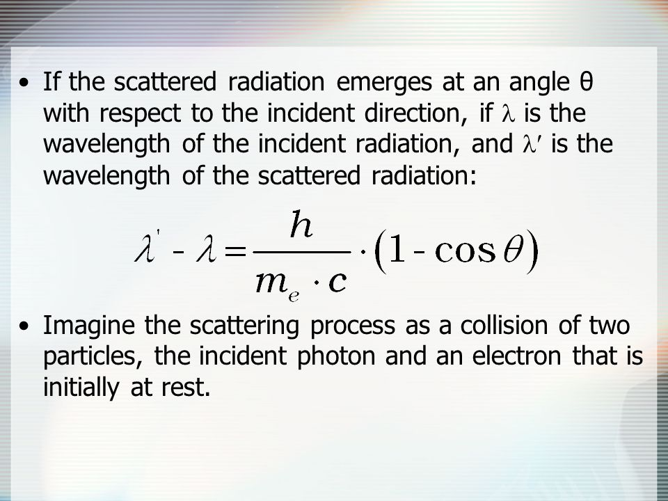 If the scattered radiation emerges at an angle θ with respect to the incident direction, if  is the wavelength of the incident radiation, and  is the wavelength of the scattered radiation: