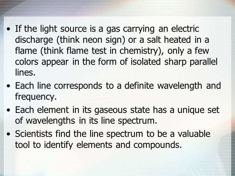 If the light source is a gas carrying an electric discharge (think neon sign) or a salt heated in a flame (think flame test in chemistry), only a few colors appear in the form of isolated sharp parallel lines.