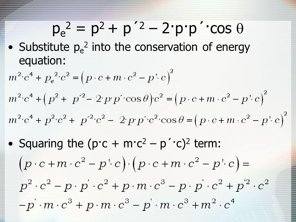 pe2 = p2 + p´2 – 2·p·p´·cos  Substitute pe2 into the conservation of energy equation: Squaring the (p·c + m·c2 – p´·c)2 term: