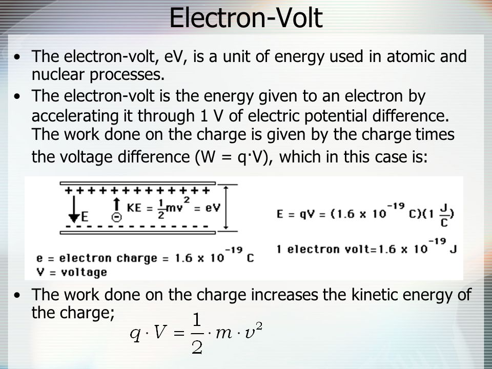 Electron-Volt The electron-volt, eV, is a unit of energy used in atomic and nuclear processes.