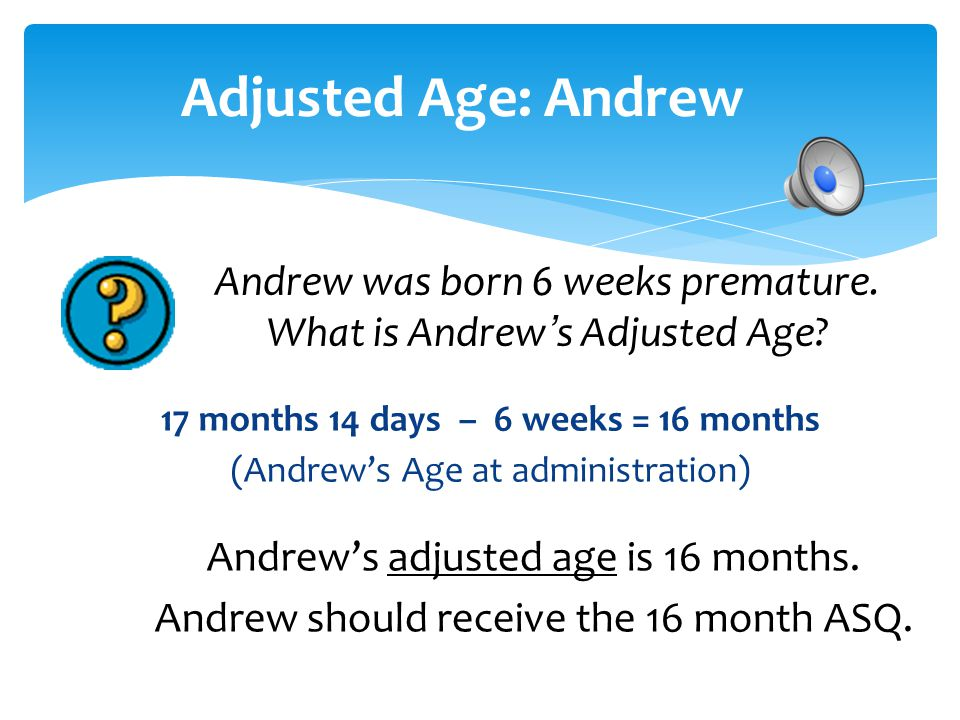 Adjusted Age: Andrew 17 months 14 days – 6 weeks = 16 months (Andrew's Age at administration)