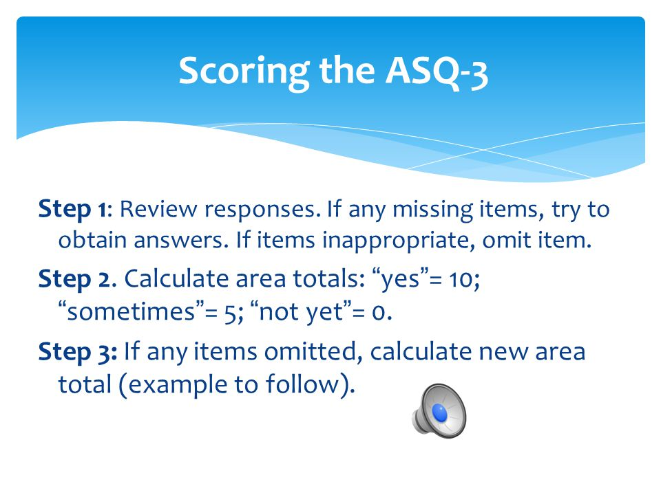 Scoring the ASQ-3 Step 1: Review responses. If any missing items, try to obtain answers. If items inappropriate, omit item.