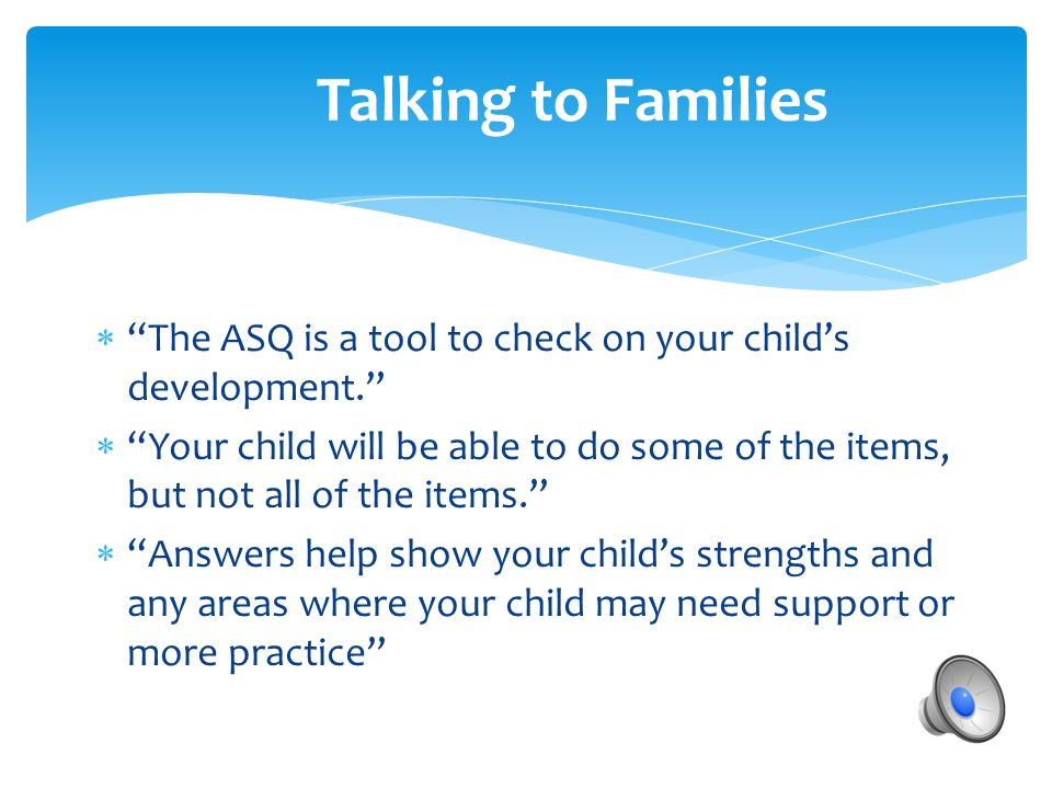 Talking to Families The ASQ is a tool to check on your child's development.