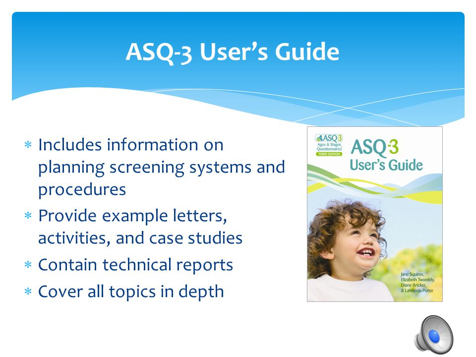 ASQ-3 User's Guide Includes information on planning screening systems and procedures. Provide example letters, activities, and case studies.