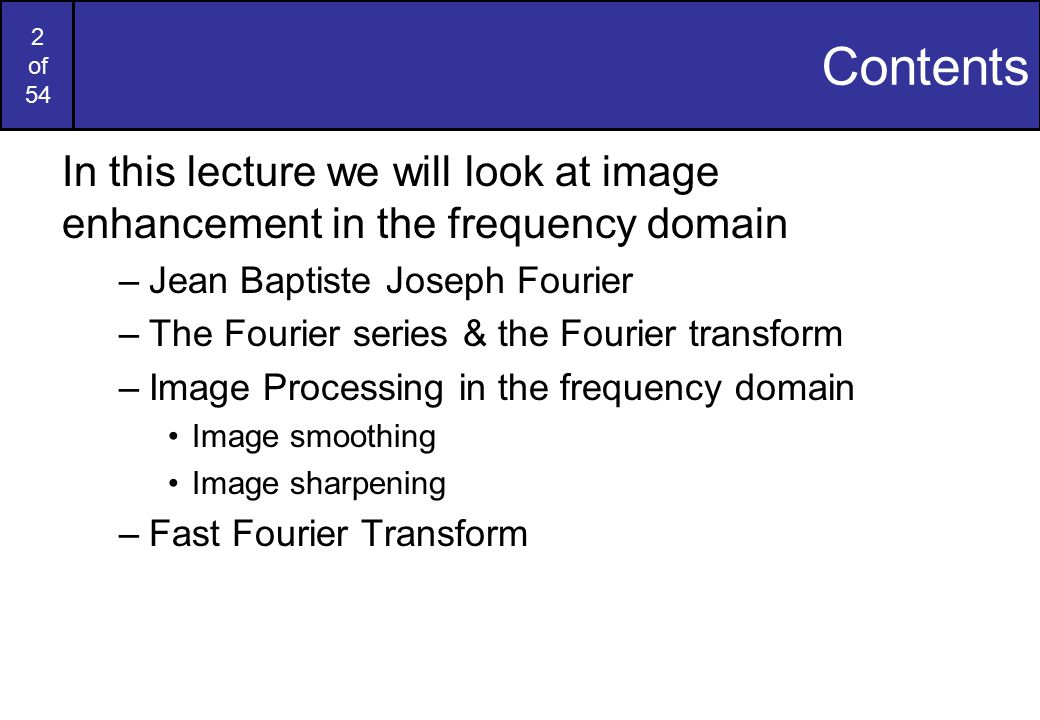Contents In this lecture we will look at image enhancement in the frequency domain. Jean Baptiste Joseph Fourier.