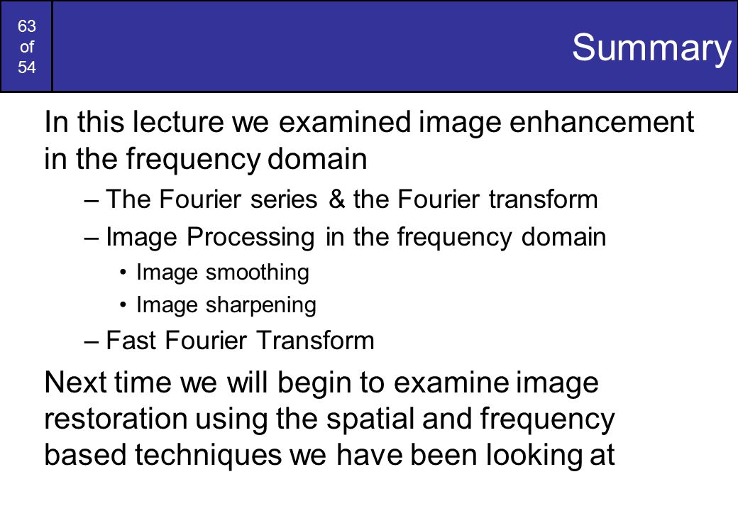 Summary In this lecture we examined image enhancement in the frequency domain. The Fourier series & the Fourier transform.