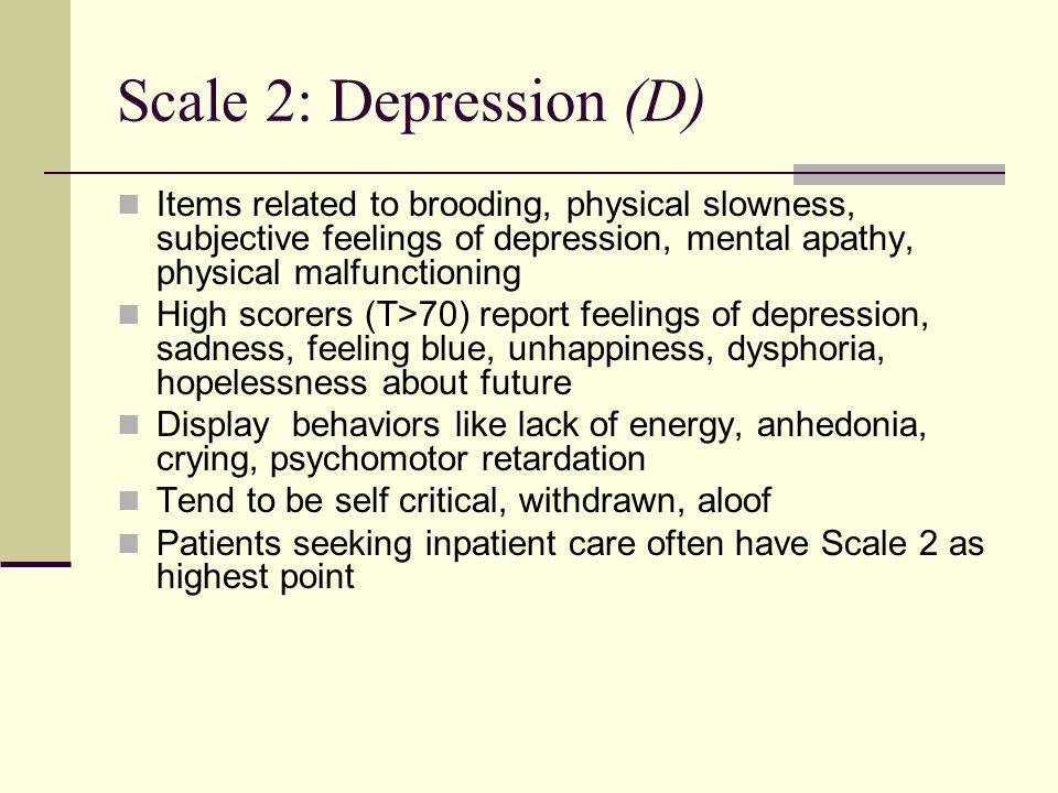 Scale 2: Depression (D) Items related to brooding, physical slowness, subjective feelings of depression, mental apathy, physical malfunctioning.