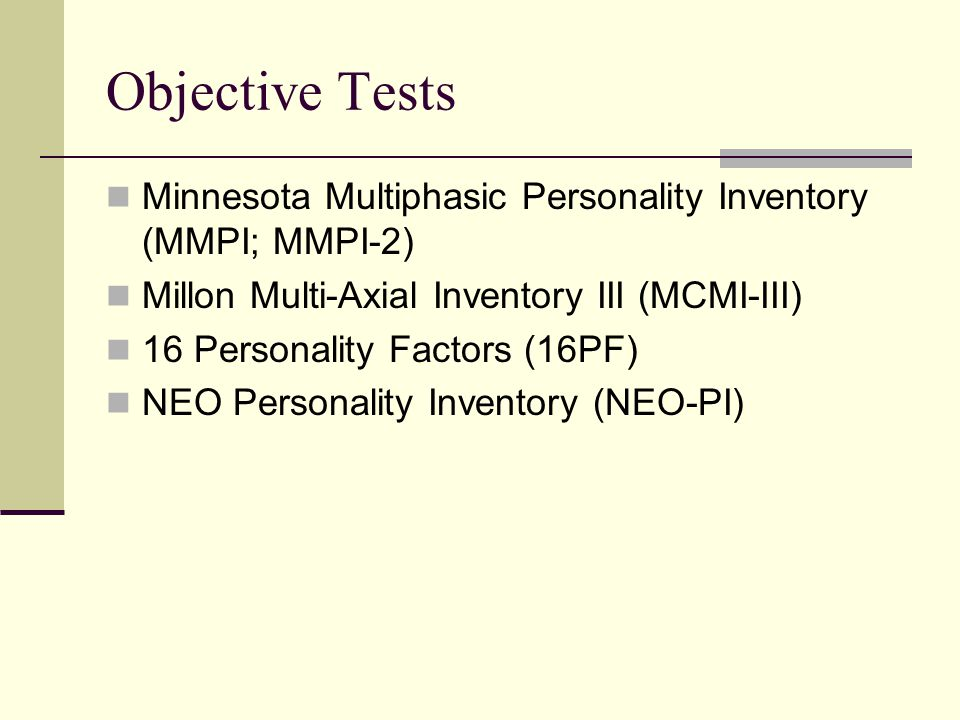 Objective Tests Minnesota Multiphasic Personality Inventory (MMPI; MMPI-2) Millon Multi-Axial Inventory III (MCMI-III)
