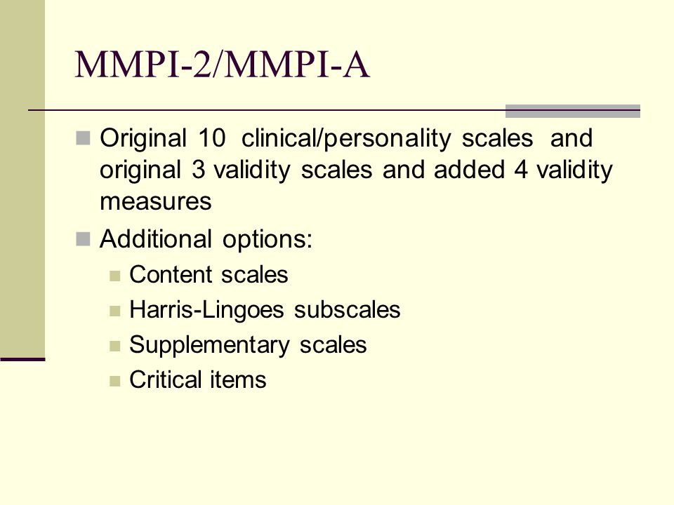 MMPI-2/MMPI-A Original 10 clinical/personality scales and original 3 validity scales and added 4 validity measures.