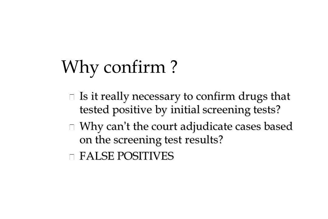Why confirm Is it really necessary to confirm drugs that tested positive by initial screening tests