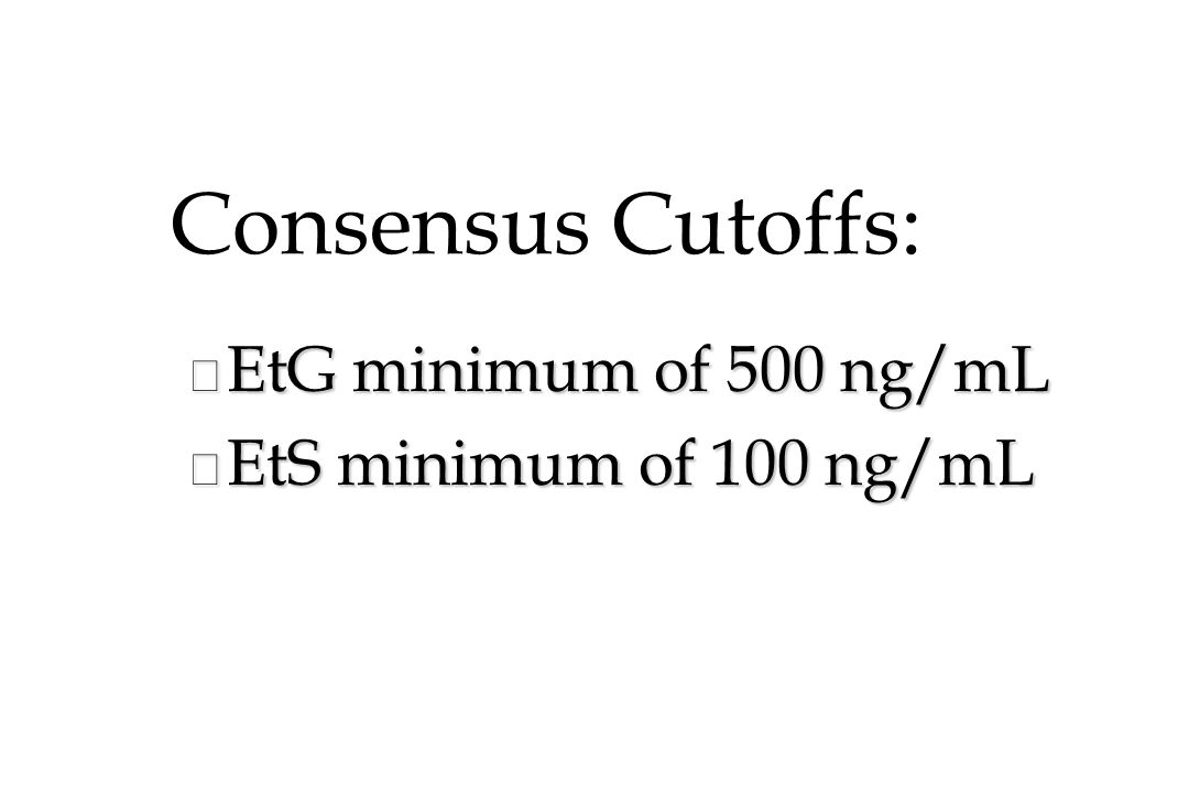 Consensus Cutoffs: EtG minimum of 500 ng/mL EtS minimum of 100 ng/mL