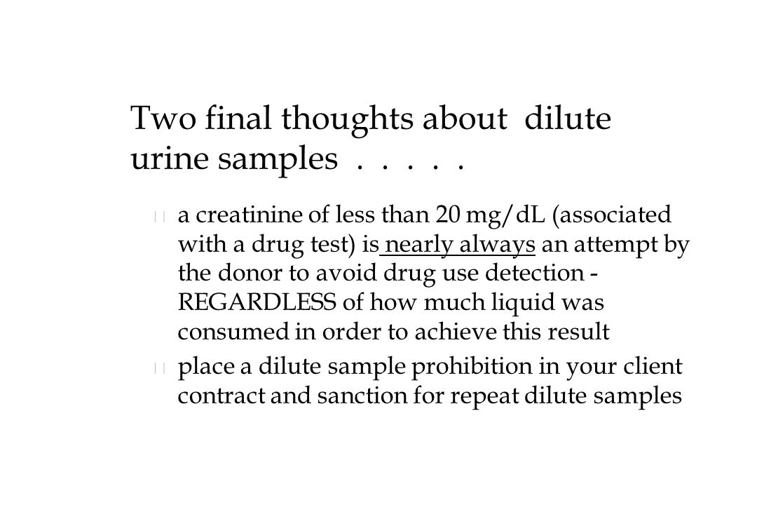 Two final thoughts about dilute urine samples . . . . .