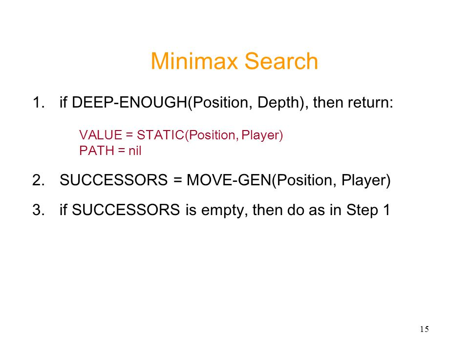 Minimax Search if DEEP-ENOUGH(Position, Depth), then return: