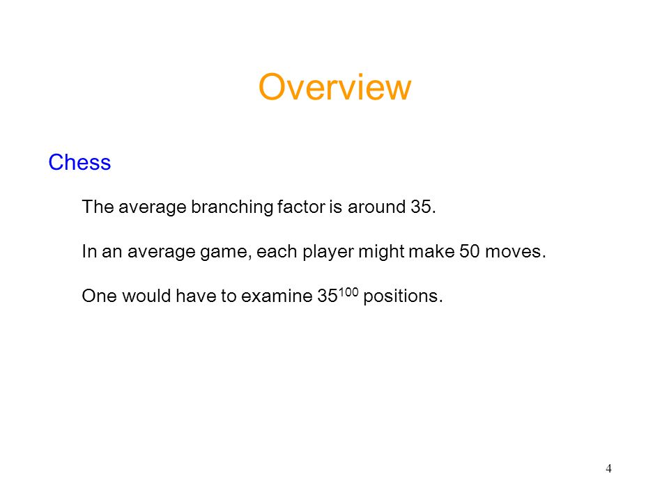 Overview Chess The average branching factor is around 35.