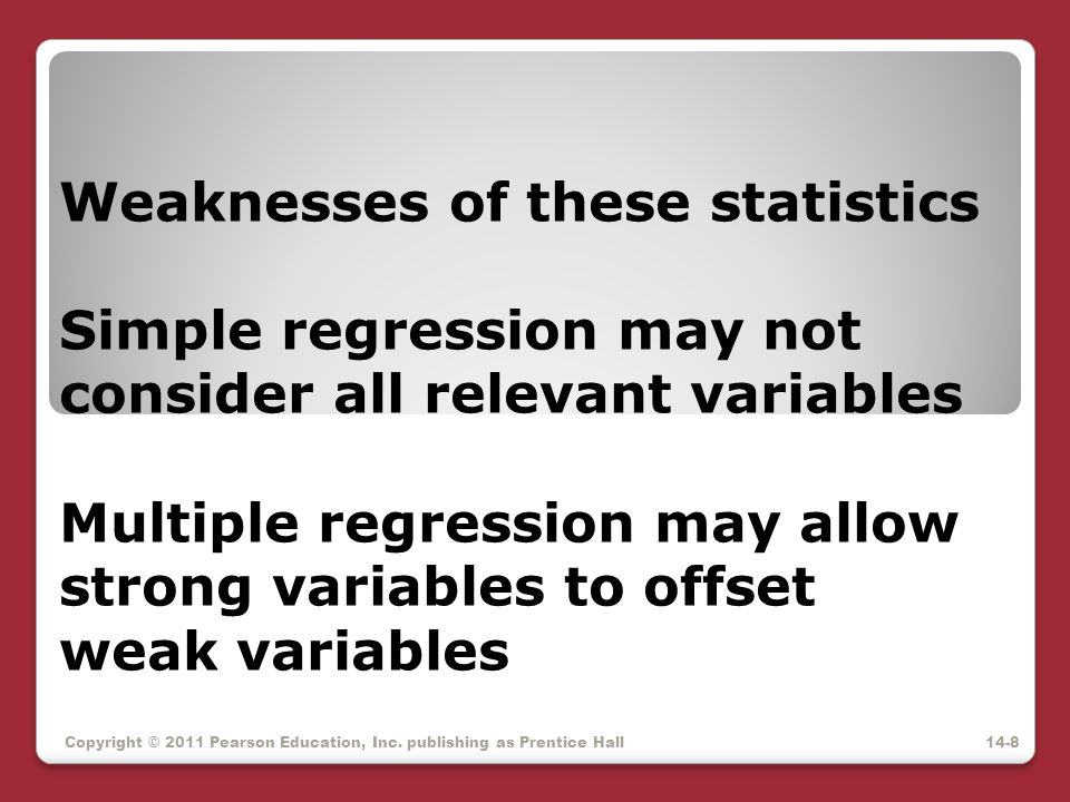 Weaknesses of these statistics Simple regression may not consider all relevant variables Multiple regression may allow strong variables to offset weak variables