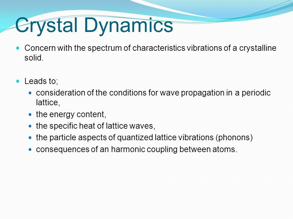 Crystal Dynamics Concern with the spectrum of characteristics vibrations of a crystalline solid. Leads to;