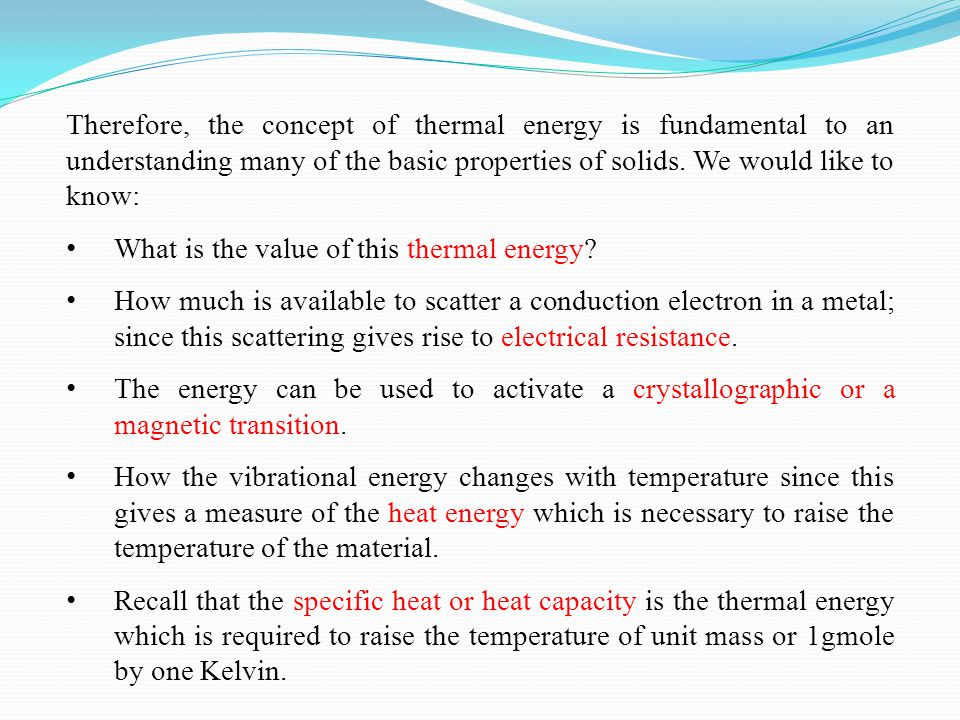 Therefore, the concept of thermal energy is fundamental to an understanding many of the basic properties of solids. We would like to know:
