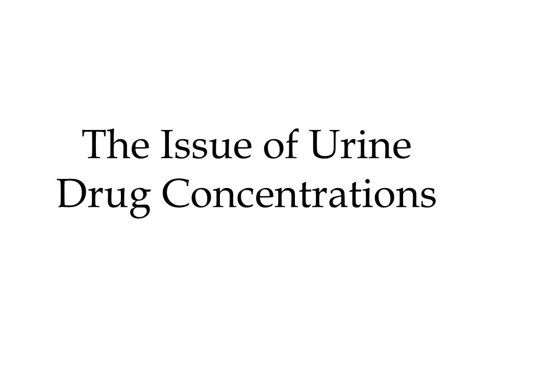 The Issue of Urine Drug Concentrations