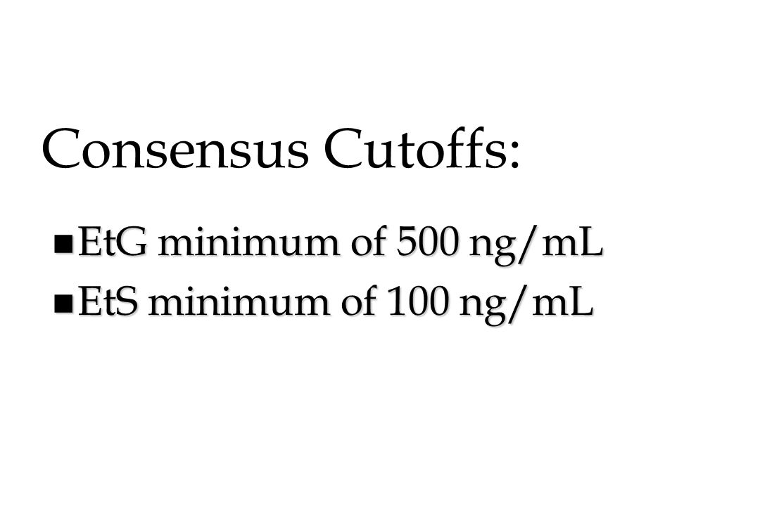 Consensus Cutoffs: EtG minimum of 500 ng/mL EtS minimum of 100 ng/mL