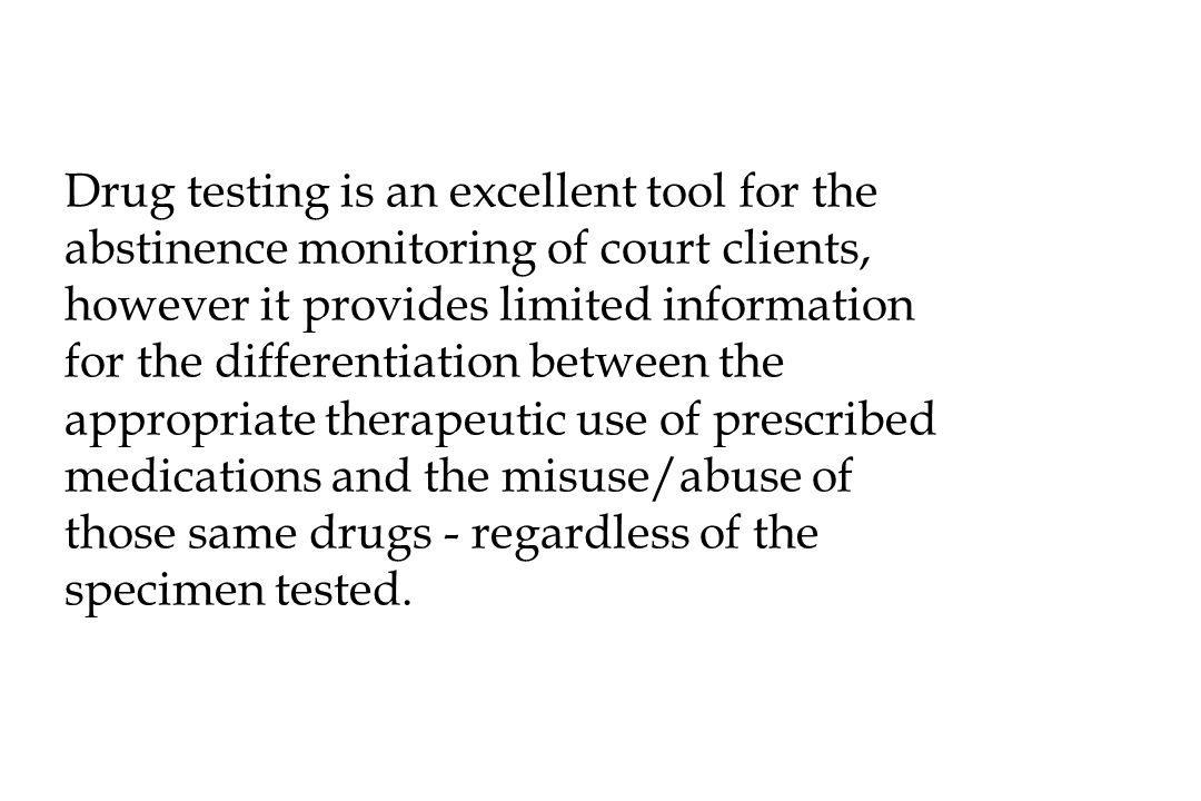 Drug testing is an excellent tool for the abstinence monitoring of court clients, however it provides limited information for the differentiation between the appropriate therapeutic use of prescribed medications and the misuse/abuse of those same drugs - regardless of the specimen tested.