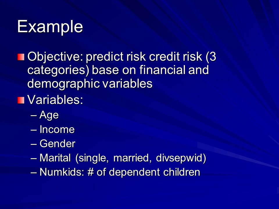 Example Objective: predict risk credit risk (3 categories) base on financial and demographic variables.
